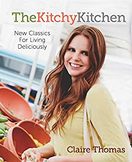 The Kitchy Kitchen: New Classics for Living Deliciously by [Thomas, Claire]