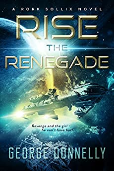 Rise the Renegade: A Rork Sollix Space Opera Adventure by [Donnelly, George]