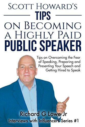 Scott Howard's Tips on Becoming a Highly Paid Public Speaker: Tips on Overcoming the Fear of Speaking, Preparing and Presenting Your Speech and ... (Interviews with Influencers) (Volume 1)