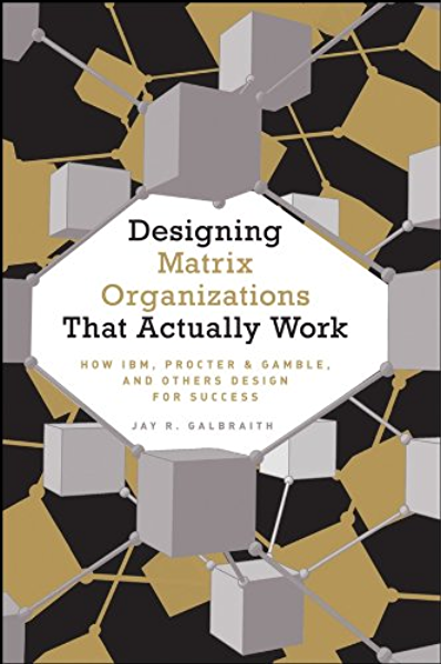 Amazon Com Designing Matrix Organizations That Actually Work How Ibm Proctor Gamble And Others Design For Success Ebook Galbraith Jay R Kindle Store
