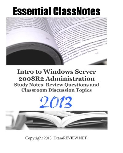 Essential ClassNotes Intro to Windows Server 2008R2 Administration Study Notes, Review Questions and Classroom Discussio