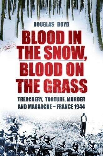 Blood in the Snow, Blood on the Grass: Treachery, Torture, Murder and Massacre - France 1944 PDF ePub ebook