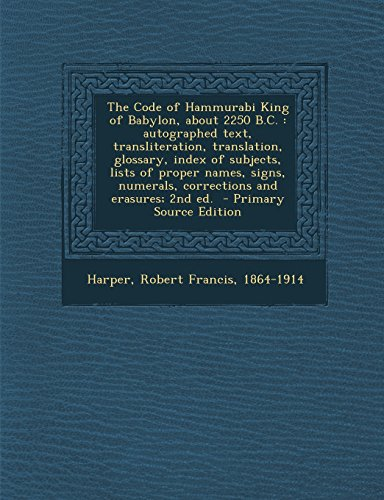 The Code of Hammurabi King of Babylon, about 2250 B.C.: autographed text, transliteration, translation, glossary, index of subjects, lists of proper erasures; 2nd ed. - Primary Source Edition