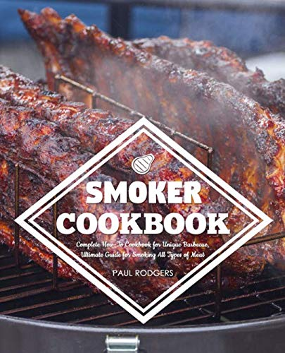 Smoker Cookbook: Complete How-To Cookbook for Unique Barbecue, Ultimate Guide for Smoking All Types of Meat by Paul Rodgers