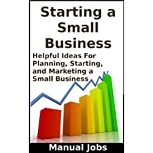 Small Business: Helpful Ideas For Planning, Starting, and Marketing a Small Business (Opening, Operating, Running and Building a Small Business Book 1)