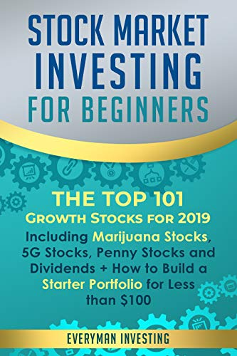 Stock Market Investing for Beginners: The Top 101 Growth Stocks for 2019 - Including Marijuana Stocks, 5G Stocks, Penny Stocks and Dividends + How to Build a Starter Portfolio for Less than $100
