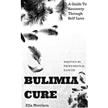 Bulimia Cure: Bulimia A Guide To Recovery Through Self - Love ( written by professional ballerina ) (Bulimia Cure, Bulimia A Guide To Recovery, Bulimia ... Recovery, Bulimia Self Help, Bulimia)