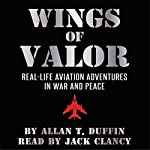 Wings of Valor: Real-Life Aviation Adventures in War and Peace | Allan T. Duffin