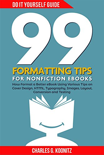 99 Formatting Tips for Nonfiction eBooks: How to Self-Reveal a Better Book Using Various Tips on Cover Design, HTML, Typography, Images, Layout, Conversion and Testing (Do it Yourself Guide 2)