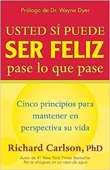 Usted Si Puede Ser Feliz Pase Lo Que Pase: Cinco Principios Para Mantener En Perspectiva Su Vida, You Can Be Happy No Matter What, Spanish-Language Edition