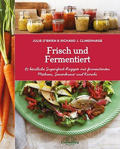Frisch und Fermentiert: 85 köstliche Rezepte mit fermentierten Möhren, Sauerkraut und Kimchi - neu entdeckt