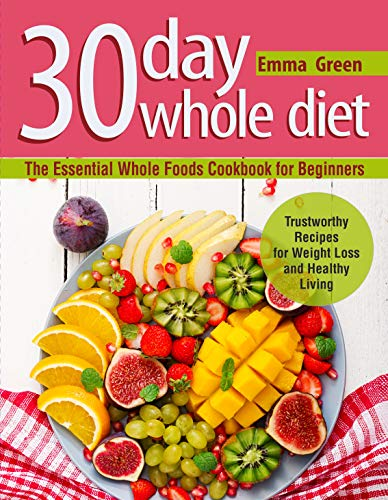 30 Day Whole Diet: The Essential Whole Foods Cookbook for Beginners. Trustworthy Recipes for Weight Loss and Healthy Living (whole 30 cookbook, whole 30 diet) by Emma Green