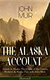 THE ALASKA ACCOUNT of John Muir: Travels in Alaska, The Cruise of the Corwin, Stickeen & Alaska Days with John Muir (Illustrated): Adventure Memoirs and ... Gulf, Picturesque California, Steep Trails