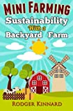 Mini-Farming: Sustainability with A Backyard Farm (Slef sufficiency, Sustainable farming, self sufficiency living) (Volume 1)