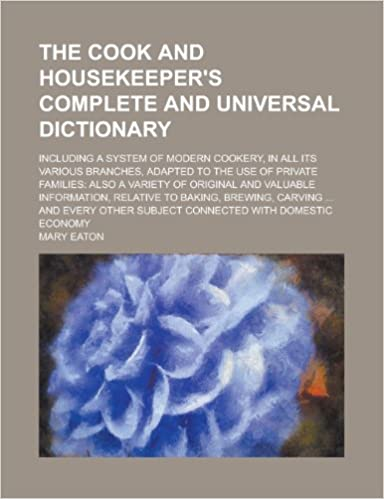 The Cook and Housekeeper's Complete and Universal Dictionary; Including a System of Modern Cookery, in All Its Various Branches, Adapted to the Use of