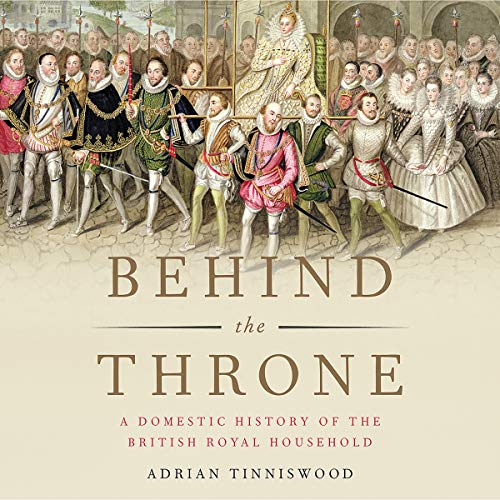 Behind the Throne: A Domestic History of the British Royal Household