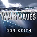 War Beneath the Waves: A True Story of Courage and Leadership Aboard a World War II Submarine | Don Keith