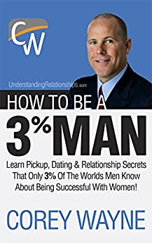 How To Be A 3% Man, Winning The Heart Of The Woman Of Your Dreams by [Wayne, Corey]