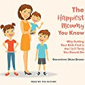 The Happiest Mommy You Know: Why Putting Your Kids First Is the LAST Thing You Should Do Audiobook by Genevieve Shaw Brown Narrated by Genevieve Shaw Brown