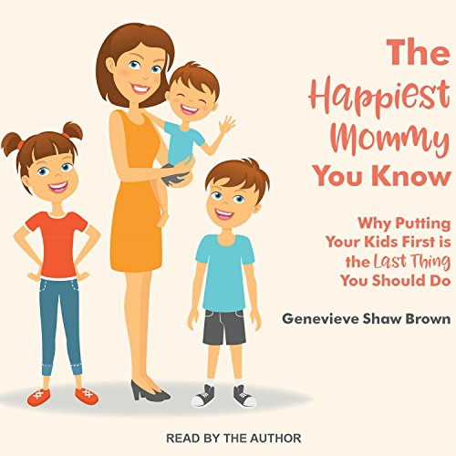 The Happiest Mommy You Know: Why Putting Your Kids First Is the LAST Thing You Should Do by Tantor Audio