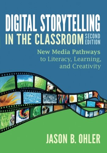 Digital Storytelling in the Classroom: New Media Pathways to Literacy, Learning, and Creativity