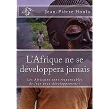 L'Afrique ne se développera jamais: Les Africains sont responsables de leur sous-développement ! (French Edition)