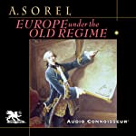 Europe Under the Old Regime: Power, Politics, and Diplomacy in the Eighteenth Century | Albert Sorel