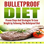 Bulletproof Diet: Proven Steps and Strategies to Lose Weight by Following the Bulletproof Diet | John Carter