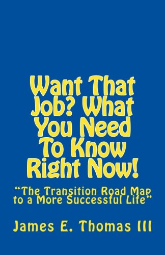 "Want That Job? What You Need To Know Right Now!: ""The Transition Road Map to A More Successful Life"""