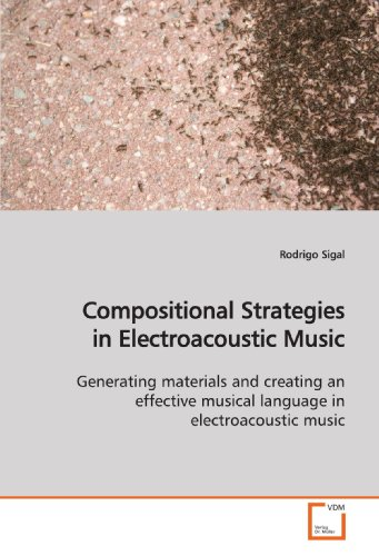 (Compositional Strategies in Electroacoustic Music: Generating materials and creating an effective musical language in electroacoustic music)