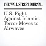 U.S. Fight Against Islamist Terror Moves to Airwaves | Jessica Donati,Nathan Hodge