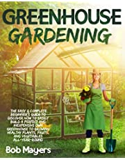 Greenhouse Gardening: The Easy & Complete Beginner's Guide to Discover How to Easily Build A Perfect and Inexpensive Own Greenhouse to Growing Healthy Plants, Fruits, And Vegetables All-Year-Round