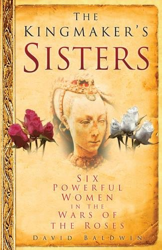 The Kingmaker's Sisters: Six Powerful Women in the Wars of the Roses ebook