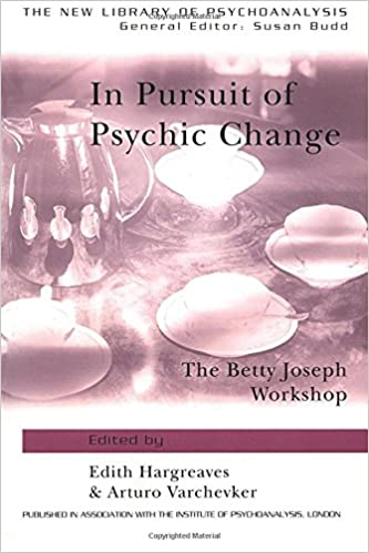 In Pursuit of Psychic Change: The Betty Joseph Workshop (The New Library of Psychoanalysis)