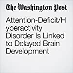 Attention-Deficit/Hyperactivity Disorder Is Linked to Delayed Brain Development | Amy Ellis Nutt