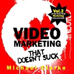 Video Marketing That Doesn't Suck: The Punk Rock Marketing Collection, Volume 2 | Michael Clarke