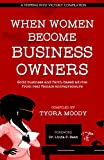 When Women Become Business Owners: Solid Business and Faith-based Advice from Real Female Entrepreneurs (A Stepping Into Victory Compilation Book 1)