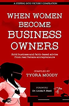 When Women Become Business Owners: Solid Business and Faith-based Advice from Real Female Entrepreneurs (A Stepping Into Victory Compilation Book 1) by [Moody, Tyora, Spivey, Renee, Harper, Naa, Henry, LaShanda, Hoffman, LaShaunda, Lewis Coleman, Valerie J., Vinson, Tabitha, Caldwell, Robin, Druga, Melina]