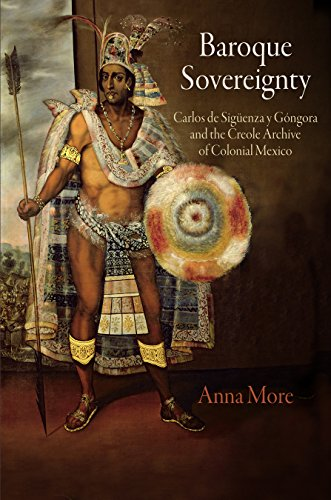 Baroque Sovereignty: Carlos de Siguenza y Gongora and the Creole Archive of Colonial Mexico