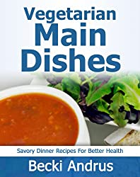 Vegetarian Cookbook: Main Dishes - Savory Dinner Recipes for Better Health (Healthy Natural Recipes Series Book 3) (English Edition)