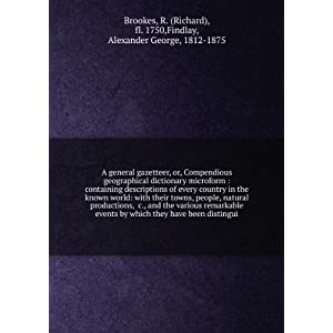 The general gazetteer: or, Compendious geographical dictionary Richard, fl., . Brookes