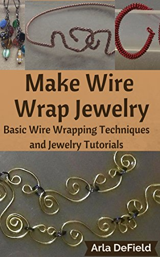 Make Wire Wrap Jewelry: Basic Wire Wrapping Techniques and Jewelry Tutorials by [DeField, Arla]