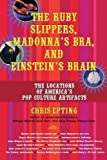 The Ruby Slippers, Madonna's Bra, and Einstein's Brain: The Locations of America's Pop Culture Artifacts