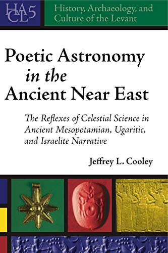 Poetic Astronomy in the Ancient Near East: The Reflexes of Celestial Science in Ancient Mesopotamian, Ugaritic, and Israelite Narrative (History, Archaeology, and Culture of the Levant)
