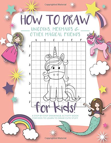 How to Draw Unicorns, Mermaids and Other Magical Friends: A Step-by-Step Drawing and Activity Book for Kids to Learn to Draw Cute Stuff -