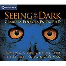 Seeing in the Dark: Myths and Stories to Reclaim the Buried, Knowing Woman