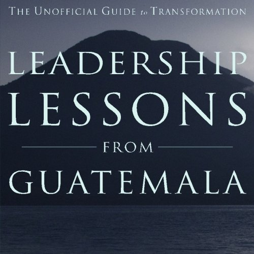 Leadership Lessons from Guatemala: The Unofficial Guide to Transformation