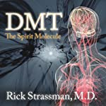 DMT: The Spirit Molecule: A Doctor's Revolutionary Research into the Biology of Near-Death and Mystical Experiences | Rick Strassman