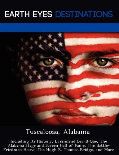 Tuscaloosa, Alabama: Including its History, Dreamland Bar-B-Que, The Alabama Stage and Screen Hall of Fame, The Battle-Friedman House, The Hugh R. Thomas Bridge, and More