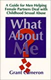 What About Me? A Guide for Men Helping Female Partners Deal with Childhood Sexual Abuse